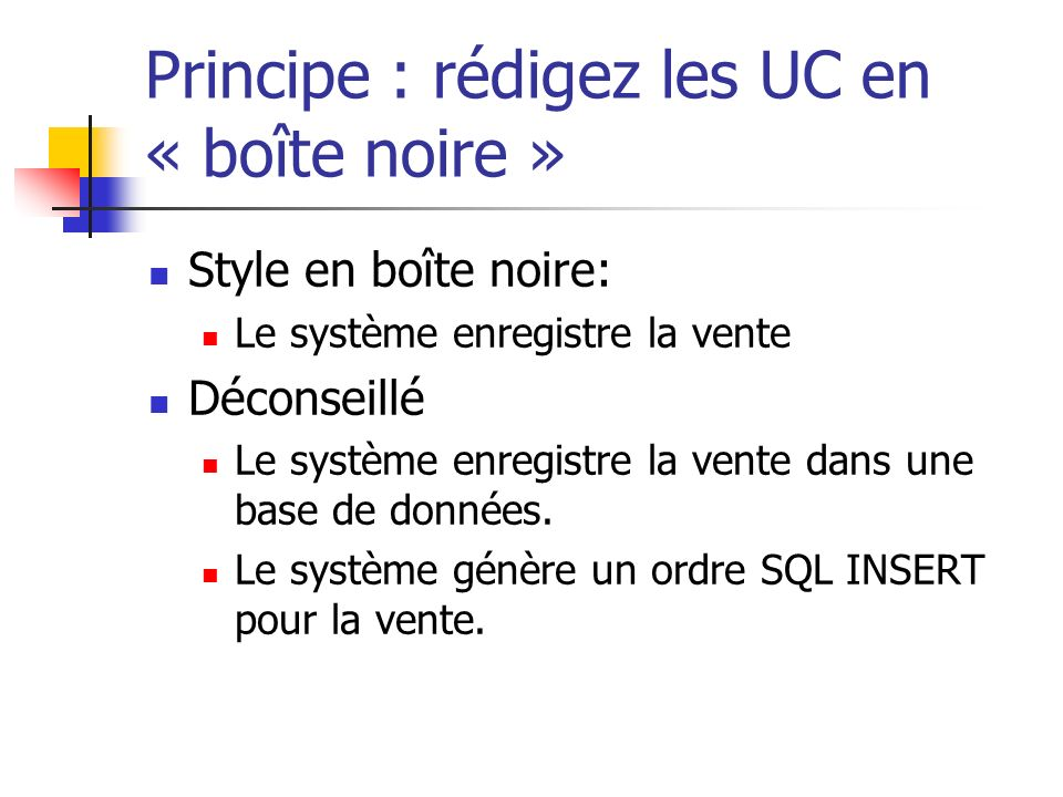 Principe : rédigez les UC en « boîte noire » Style en boîte noire: Le système enregistre la vente Déconseillé Le système enregistre la vente dans une base de données.