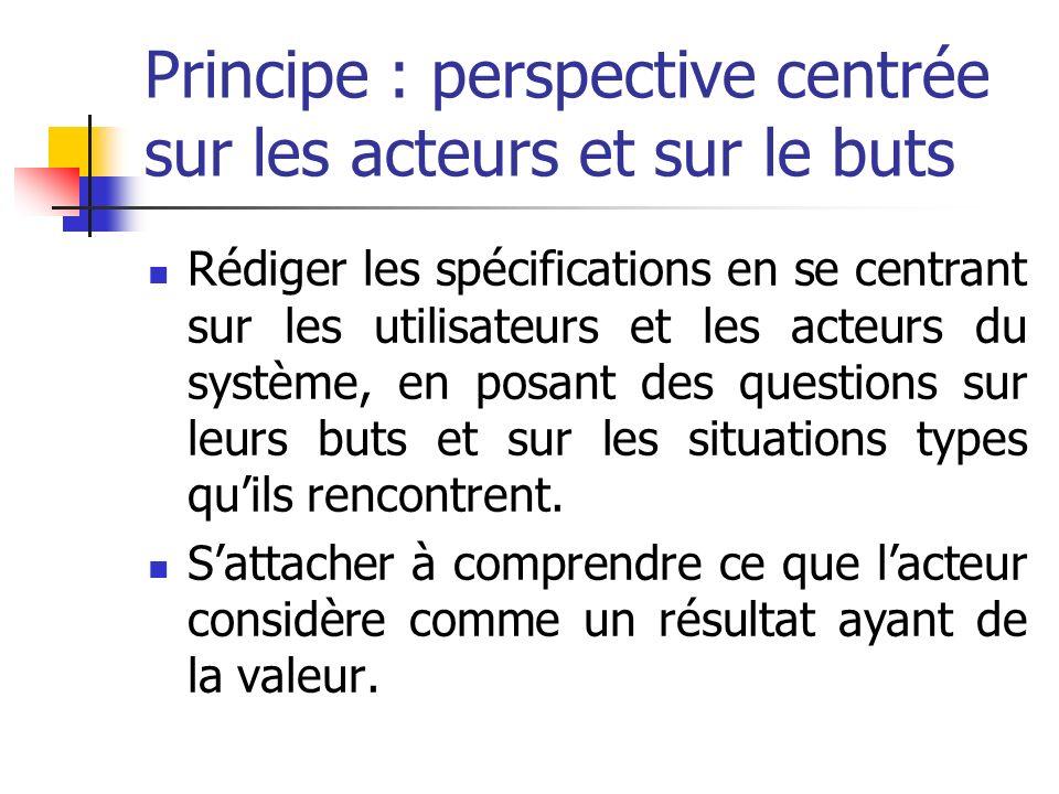 Principe : perspective centrée sur les acteurs et sur le buts Rédiger les spécifications en se centrant sur les utilisateurs et les acteurs du système