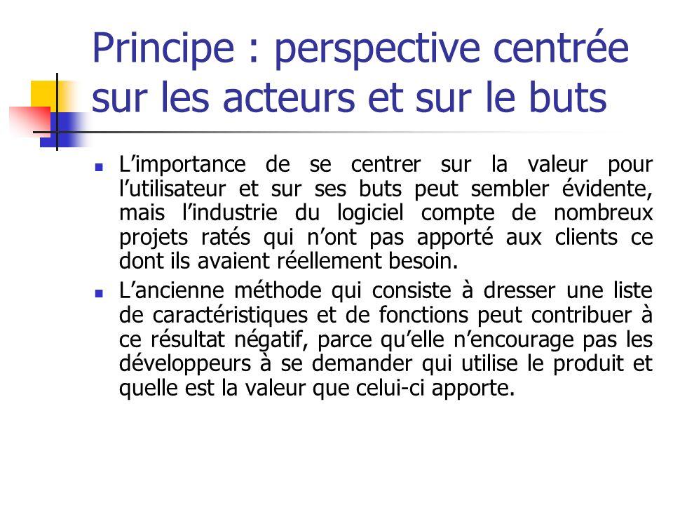 Principe : perspective centrée sur les acteurs et sur le buts Limportance de se centrer sur la valeur pour lutilisateur et sur ses buts peut sembler é