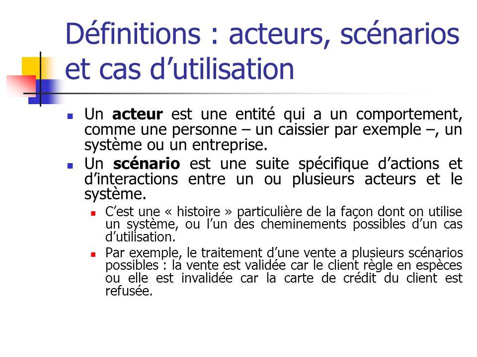 Définitions : acteurs, scénarios et cas dutilisation Un acteur est une entité qui a un comportement, comme une personne – un caissier par exemple –, u