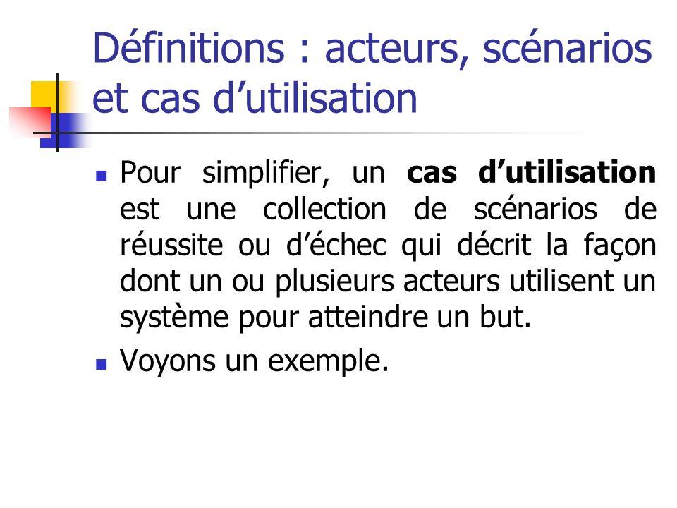 Définitions : acteurs, scénarios et cas dutilisation Pour simplifier, un cas dutilisation est une collection de scénarios de réussite ou déchec qui décrit la façon dont un ou plusieurs acteurs utilisent un système pour atteindre un but.