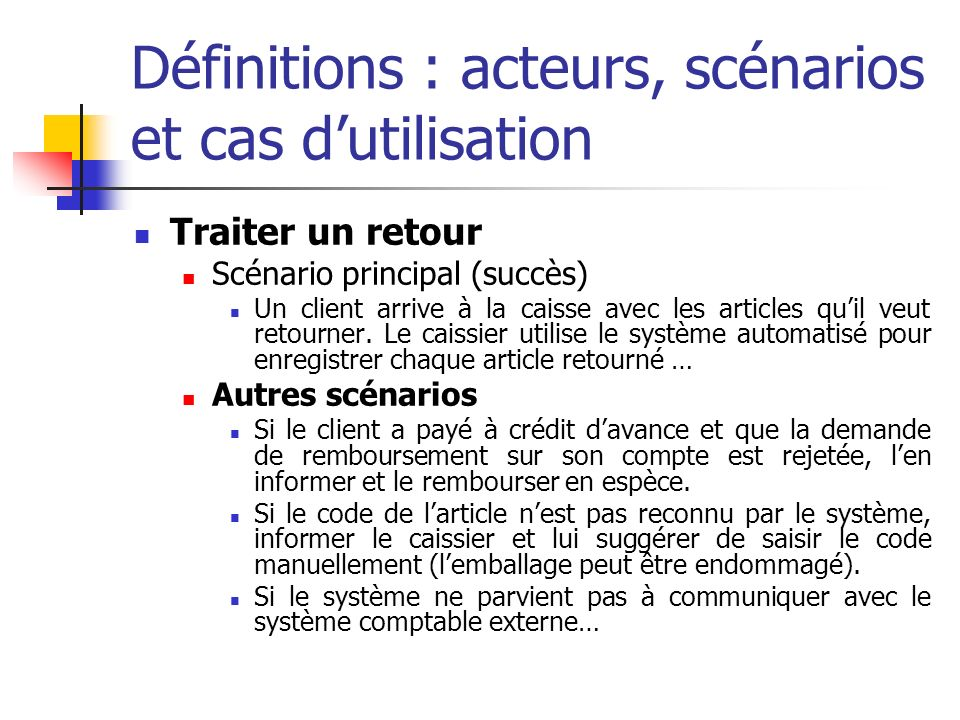 Scénario normal Le scénario est composé détapes, lesquelles sont de trois sortes : Une interaction entre acteurs; Une validation (généralement par le système); Un changement détat du système (enregistrement ou modifications, par exemple).