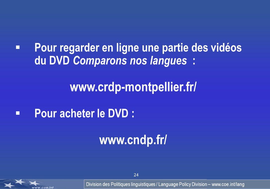 Division des Politiques linguistiques / Language Policy Division – www.coe.int/lang 24 Pour regarder en ligne une partie des vidéos du DVD Comparons nos langues : www.crdp-montpellier.fr/ Pour acheter le DVD : www.cndp.fr/