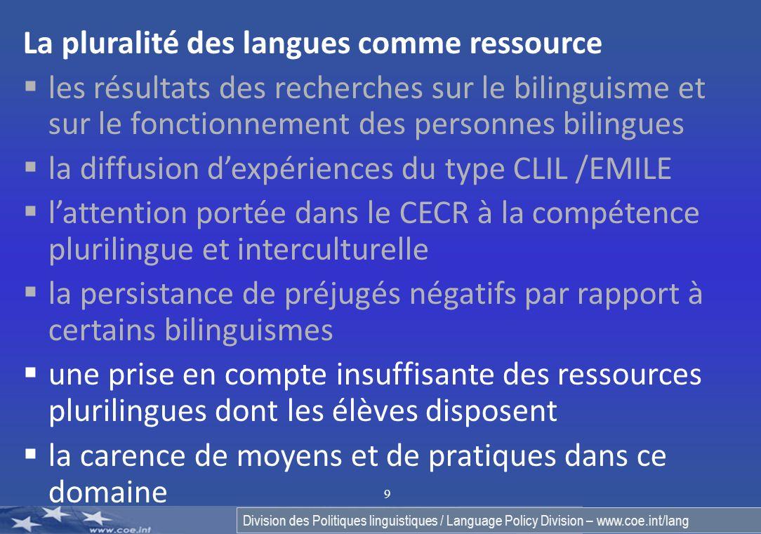 9 La pluralité des langues comme ressource les résultats des recherches sur le bilinguisme et sur le fonctionnement des personnes bilingues la diffusion dexpériences du type CLIL /EMILE lattention portée dans le CECR à la compétence plurilingue et interculturelle la persistance de préjugés négatifs par rapport à certains bilinguismes une prise en compte insuffisante des ressources plurilingues dont les élèves disposent la carence de moyens et de pratiques dans ce domaine