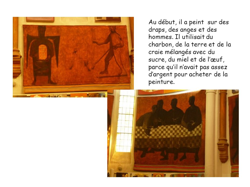 Au début, il a peint sur des draps, des anges et des hommes. Il utilisait du charbon, de la terre et de la craie mélangés avec du sucre, du miel et de