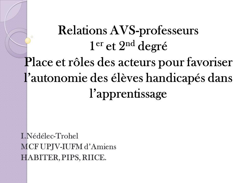 Relations AVS-professeurs 1 er et 2 nd degré Place et rôles des acteurs pour favoriser lautonomie des élèves handicapés dans lapprentissage I.Nédélec-
