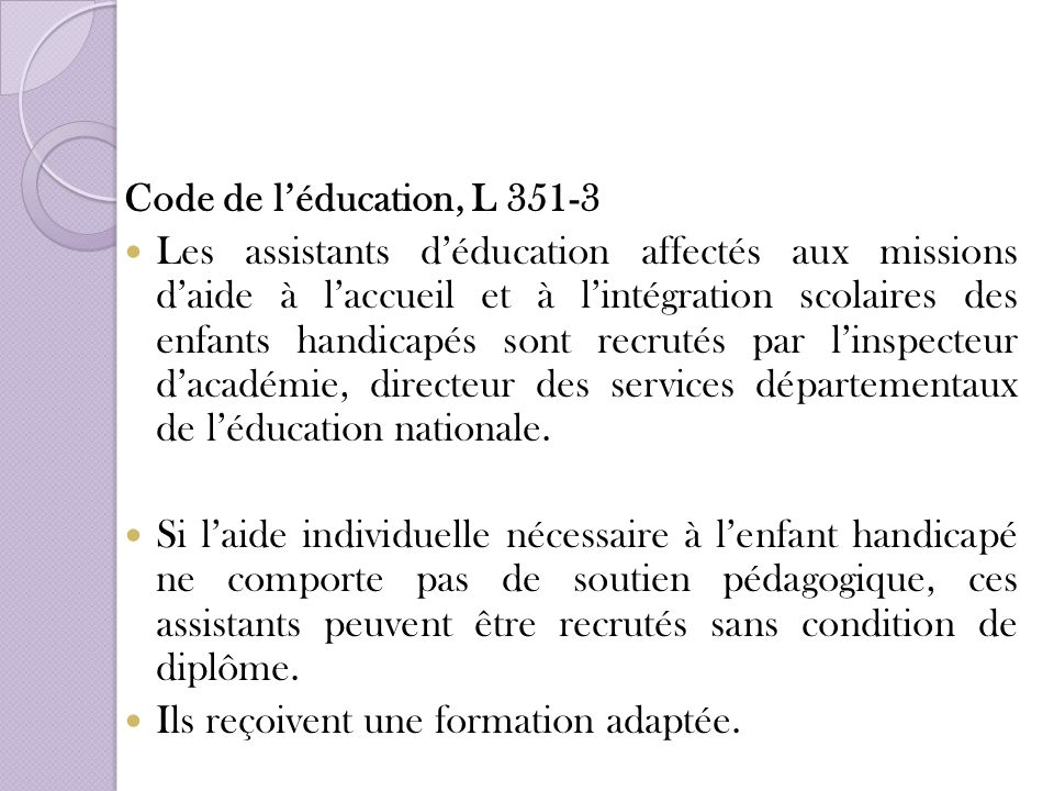 Code de léducation, L 351-3 Les assistants déducation affectés aux missions daide à laccueil et à lintégration scolaires des enfants handicapés sont r