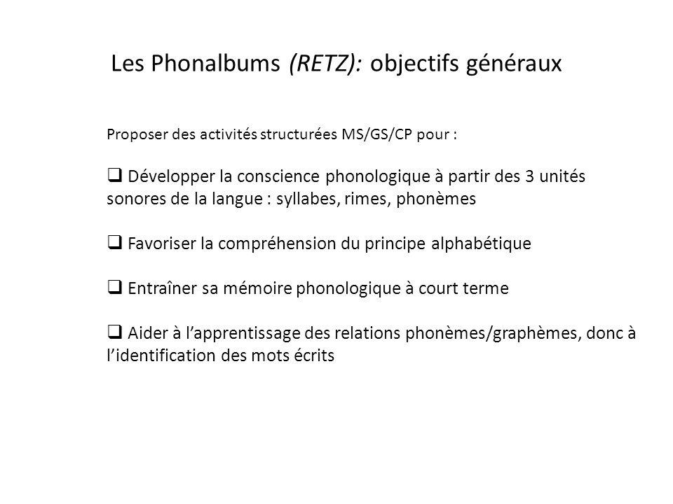 Les Phonalbums (RETZ): objectifs généraux Proposer des activités structurées MS/GS/CP pour : Développer la conscience phonologique à partir des 3 unités sonores de la langue : syllabes, rimes, phonèmes Favoriser la compréhension du principe alphabétique Entraîner sa mémoire phonologique à court terme Aider à lapprentissage des relations phonèmes/graphèmes, donc à lidentification des mots écrits