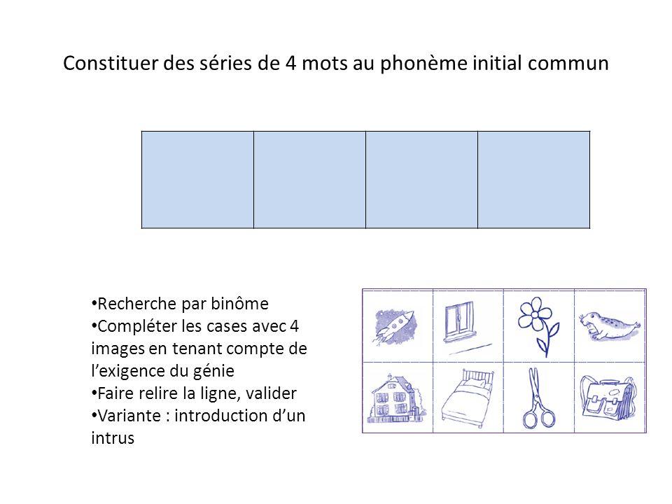 Constituer des séries de 4 mots au phonème initial commun Recherche par binôme Compléter les cases avec 4 images en tenant compte de lexigence du génie Faire relire la ligne, valider Variante : introduction dun intrus