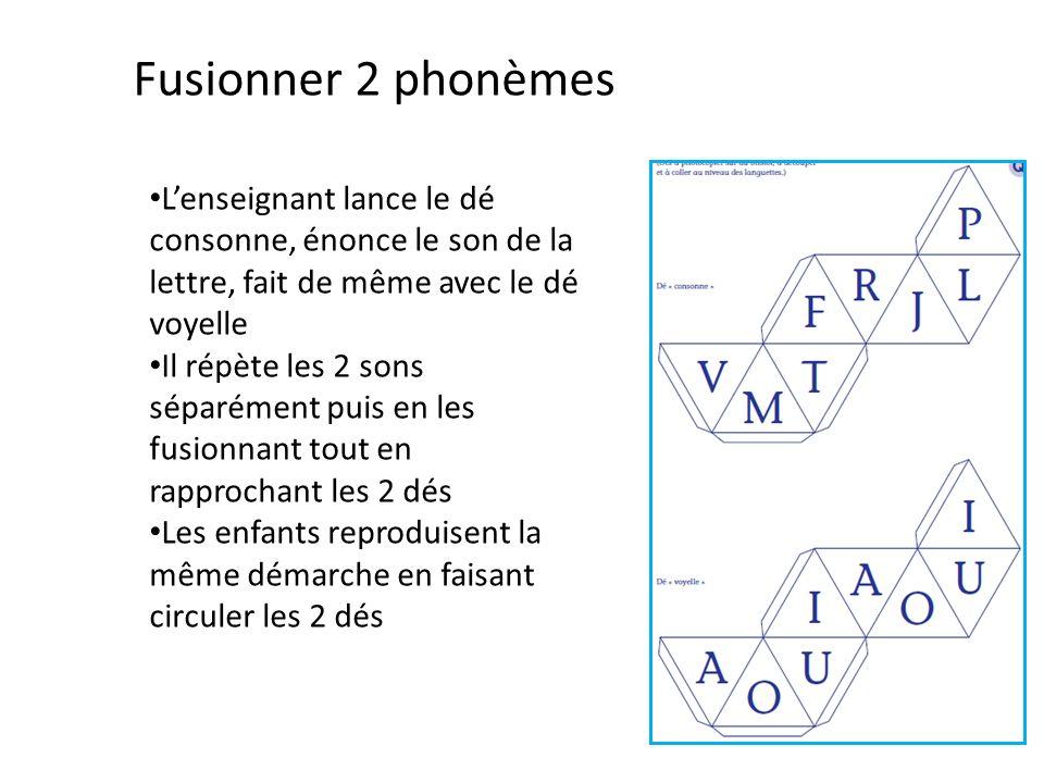 Fusionner 2 phonèmes Lenseignant lance le dé consonne, énonce le son de la lettre, fait de même avec le dé voyelle Il répète les 2 sons séparément puis en les fusionnant tout en rapprochant les 2 dés Les enfants reproduisent la même démarche en faisant circuler les 2 dés