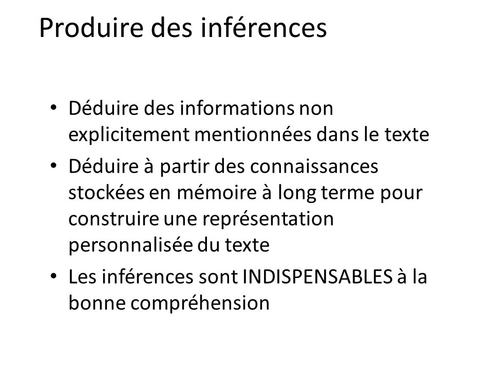 Produire des inférences Déduire des informations non explicitement mentionnées dans le texte Déduire à partir des connaissances stockées en mémoire à long terme pour construire une représentation personnalisée du texte Les inférences sont INDISPENSABLES à la bonne compréhension