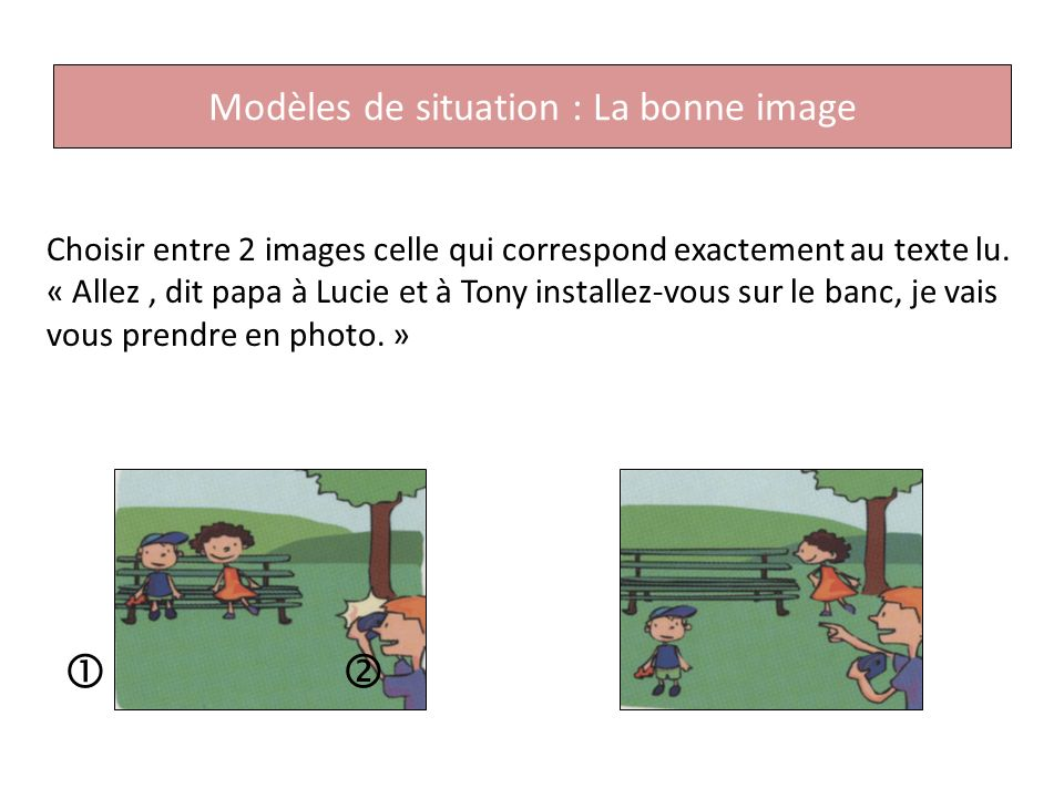 Choisir entre 2 images celle qui correspond exactement au texte lu.