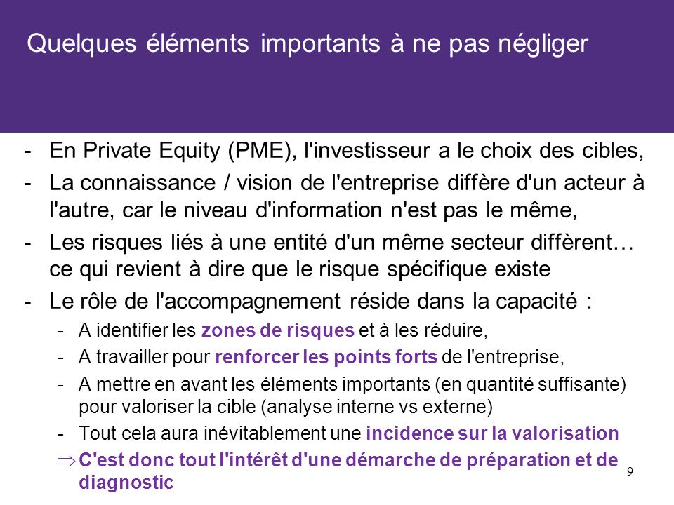 Quelques éléments importants à ne pas négliger -En Private Equity (PME), l investisseur a le choix des cibles, -La connaissance / vision de l entreprise diffère d un acteur à l autre, car le niveau d information n est pas le même, -Les risques liés à une entité d un même secteur diffèrent… ce qui revient à dire que le risque spécifique existe -Le rôle de l accompagnement réside dans la capacité : -A identifier les zones de risques et à les réduire, -A travailler pour renforcer les points forts de l entreprise, -A mettre en avant les éléments importants (en quantité suffisante) pour valoriser la cible (analyse interne vs externe) -Tout cela aura inévitablement une incidence sur la valorisation C est donc tout l intérêt d une démarche de préparation et de diagnostic 9