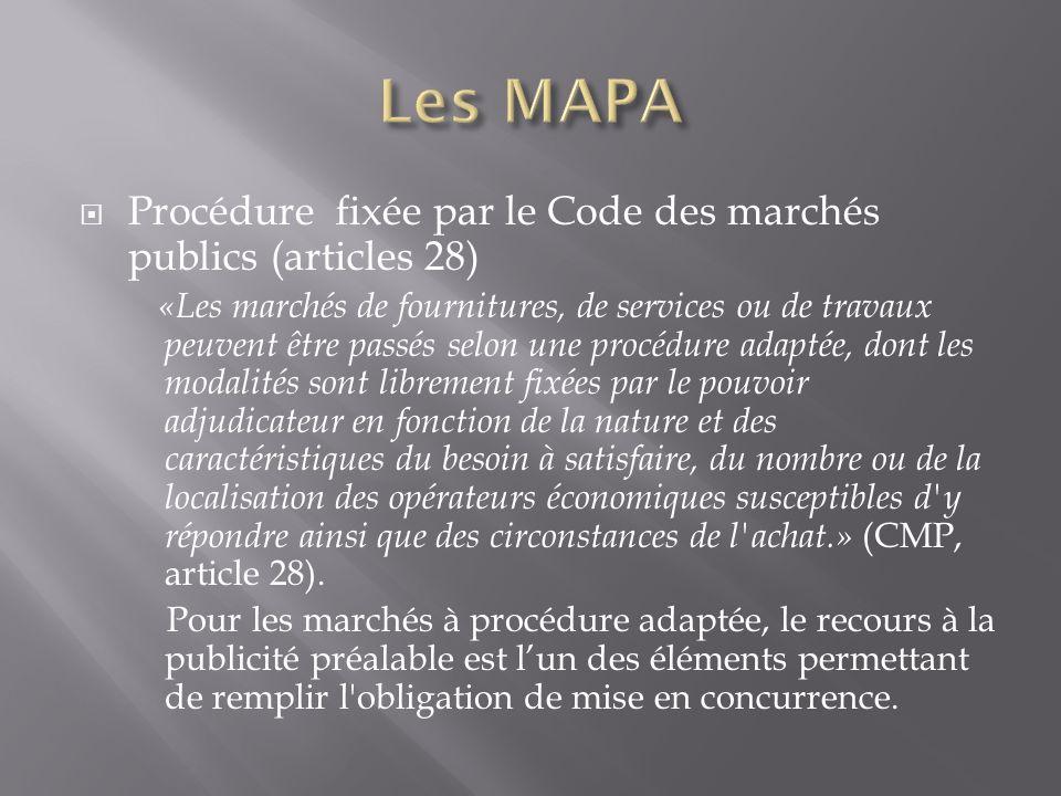 Procédure fixée par le Code des marchés publics (articles 28) «Les marchés de fournitures, de services ou de travaux peuvent être passés selon une procédure adaptée, dont les modalités sont librement fixées par le pouvoir adjudicateur en fonction de la nature et des caractéristiques du besoin à satisfaire, du nombre ou de la localisation des opérateurs économiques susceptibles d y répondre ainsi que des circonstances de l achat.» (CMP, article 28).
