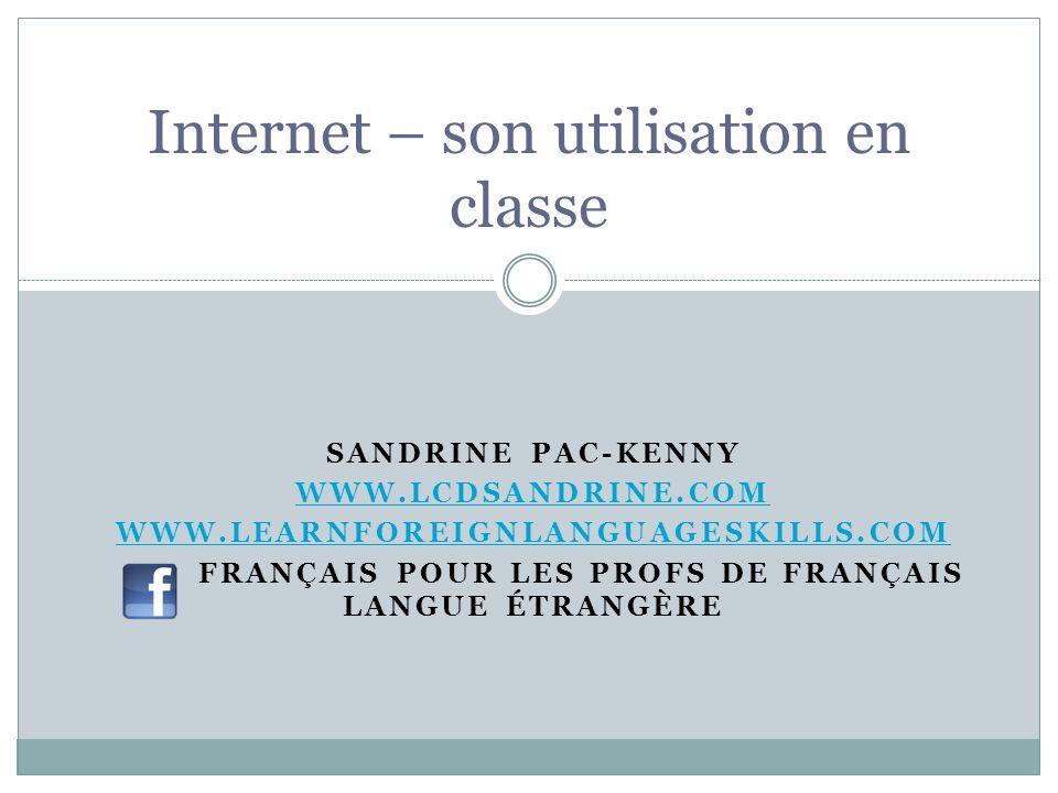 SANDRINE PAC-KENNY WWW.LCDSANDRINE.COM WWW.LEARNFOREIGNLANGUAGESKILLS.COM FRANÇAIS POUR LES PROFS DE FRANÇAIS LANGUE ÉTRANGÈRE Internet – son utilisat