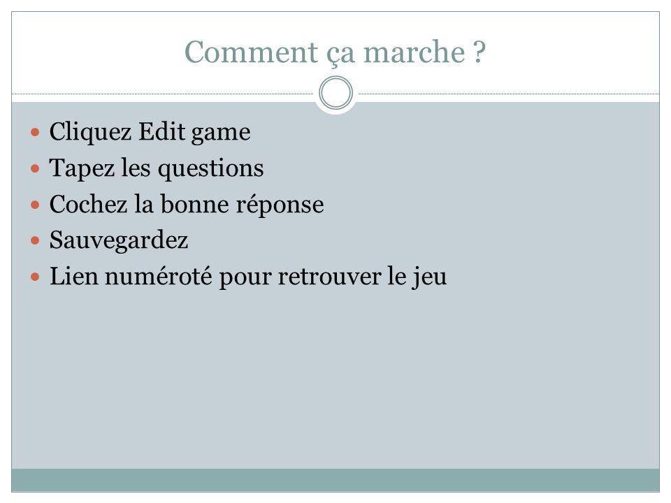 Comment ça marche ? Cliquez Edit game Tapez les questions Cochez la bonne réponse Sauvegardez Lien numéroté pour retrouver le jeu
