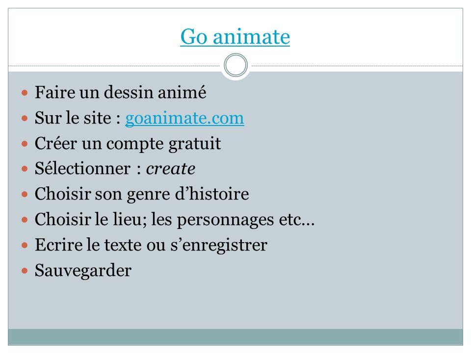 Go animate Faire un dessin animé Sur le site : goanimate.comgoanimate.com Créer un compte gratuit Sélectionner : create Choisir son genre dhistoire Ch
