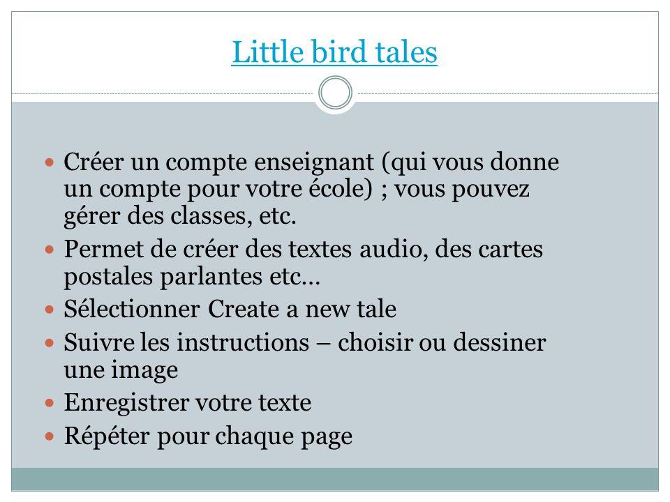Little bird tales Créer un compte enseignant (qui vous donne un compte pour votre école) ; vous pouvez gérer des classes, etc. Permet de créer des tex