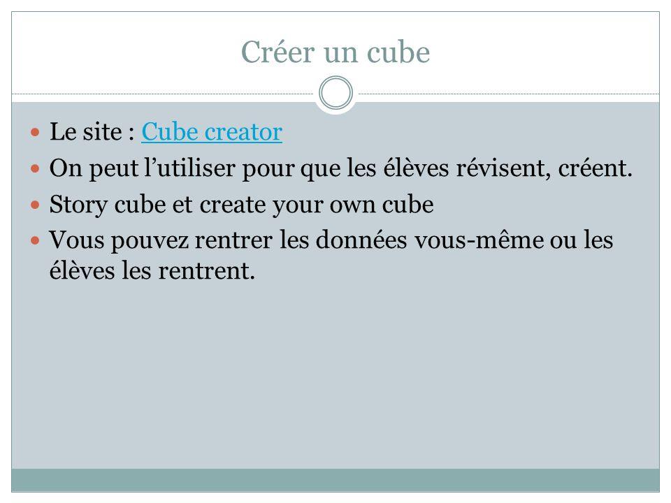 Créer un cube Le site : Cube creatorCube creator On peut lutiliser pour que les élèves révisent, créent. Story cube et create your own cube Vous pouve