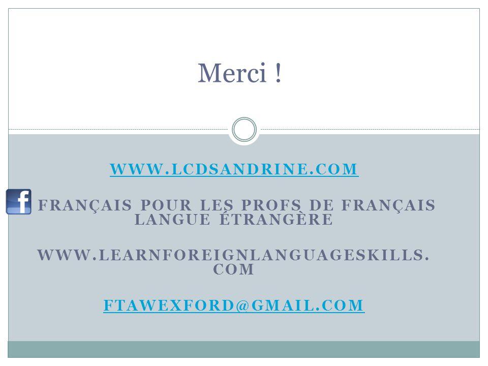 WWW.LCDSANDRINE.COM FRANÇAIS POUR LES PROFS DE FRANÇAIS LANGUE ÉTRANGÈRE WWW.LEARNFOREIGNLANGUAGESKILLS. COM FTAWEXFORD@GMAIL.COM Merci !