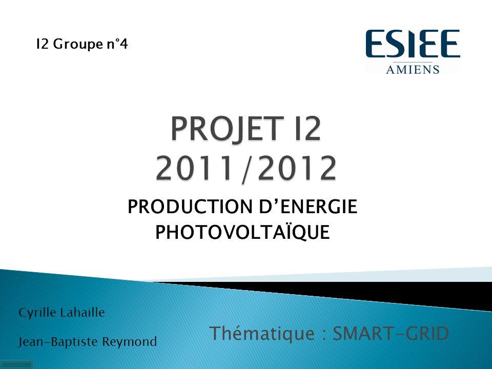 PRODUCTION DENERGIE PHOTOVOLTAÏQUE I2 Groupe n°4 Cyrille Lahaille Jean-Baptiste Reymond Thématique : SMART-GRID