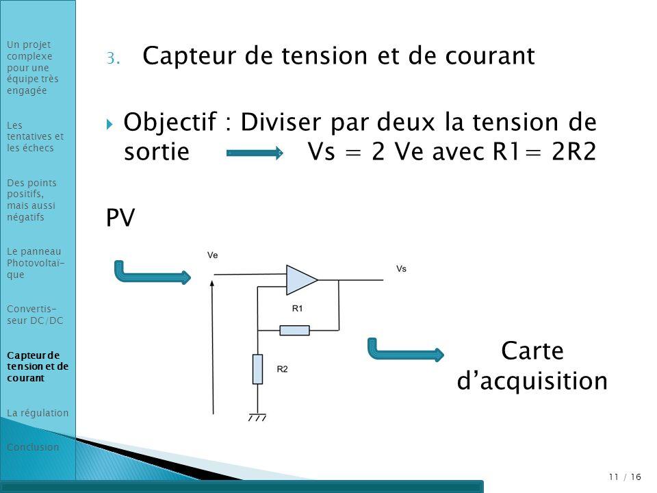 3. Capteur de tension et de courant Objectif : Diviser par deux la tension de sortie Vs = 2 Ve avec R1= 2R2 PV Carte dacquisition 11 / 16 Un projet co