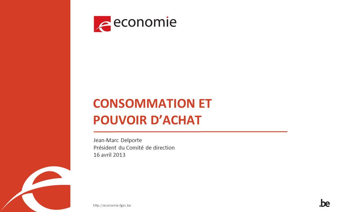 http://economie.fgov.be CONSOMMATION ET POUVOIR DACHAT Jean-Marc Delporte Président du Comité de direction 16 avril 2013
