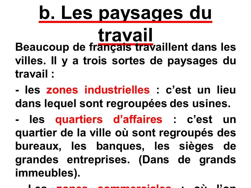 b. Les paysages du travail Beaucoup de français travaillent dans les villes. Il y a trois sortes de paysages du travail : - les zones industrielles :