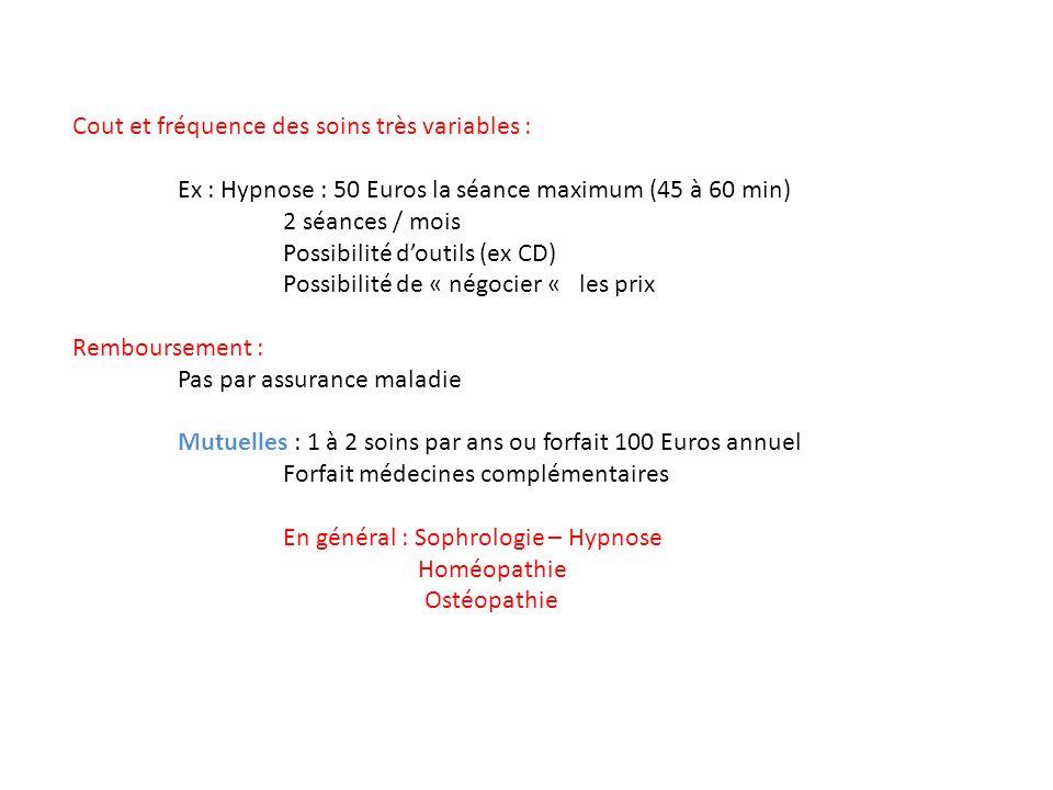 Cout et fréquence des soins très variables : Ex : Hypnose : 50 Euros la séance maximum (45 à 60 min) 2 séances / mois Possibilité doutils (ex CD) Possibilité de « négocier « les prix Remboursement : Pas par assurance maladie Mutuelles : 1 à 2 soins par ans ou forfait 100 Euros annuel Forfait médecines complémentaires En général : Sophrologie – Hypnose Homéopathie Ostéopathie