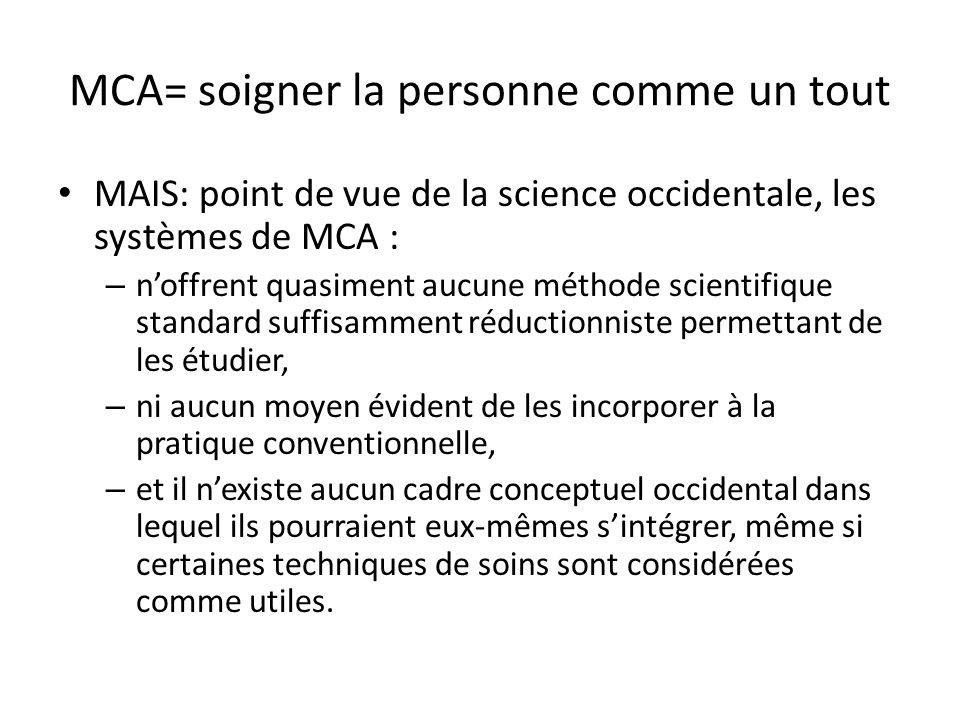 MCA= soigner la personne comme un tout MAIS: point de vue de la science occidentale, les systèmes de MCA : – noffrent quasiment aucune méthode scientifique standard suffisamment réductionniste permettant de les étudier, – ni aucun moyen évident de les incorporer à la pratique conventionnelle, – et il nexiste aucun cadre conceptuel occidental dans lequel ils pourraient eux-mêmes sintégrer, même si certaines techniques de soins sont considérées comme utiles.