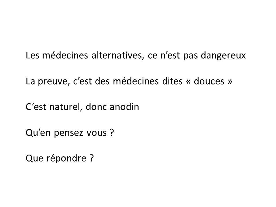 Les médecines alternatives, ce nest pas dangereux La preuve, cest des médecines dites « douces » Cest naturel, donc anodin Quen pensez vous ? Que répo