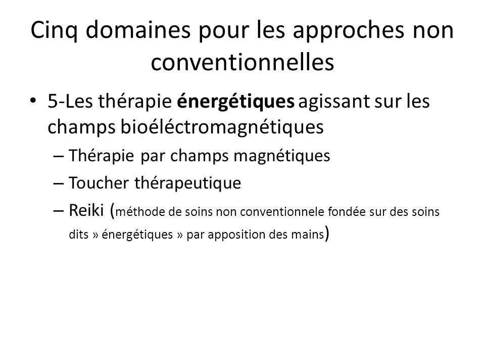 Cinq domaines pour les approches non conventionnelles 5-Les thérapie énergétiques agissant sur les champs bioéléctromagnétiques – Thérapie par champs magnétiques – Toucher thérapeutique – Reiki ( méthode de soins non conventionnele fondée sur des soins dits » énergétiques » par apposition des mains )
