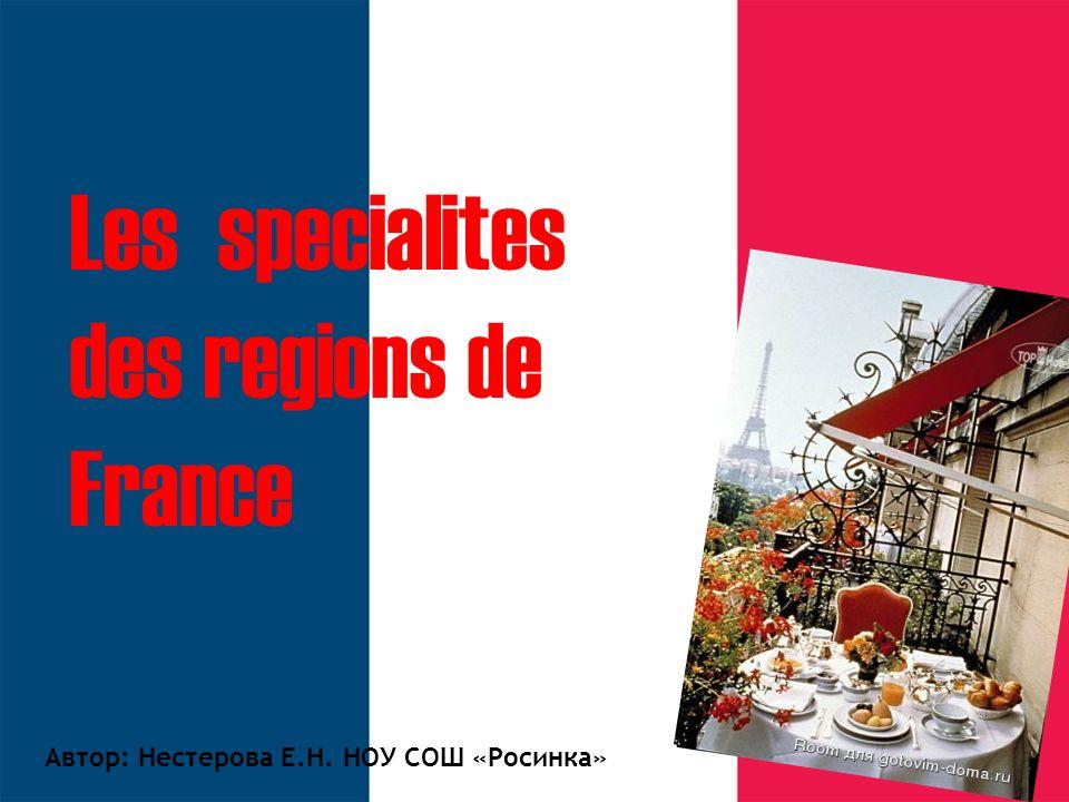 Les specialites des regions de France Автор: Нестерова Е.Н. НОУ СОШ «Росинка»