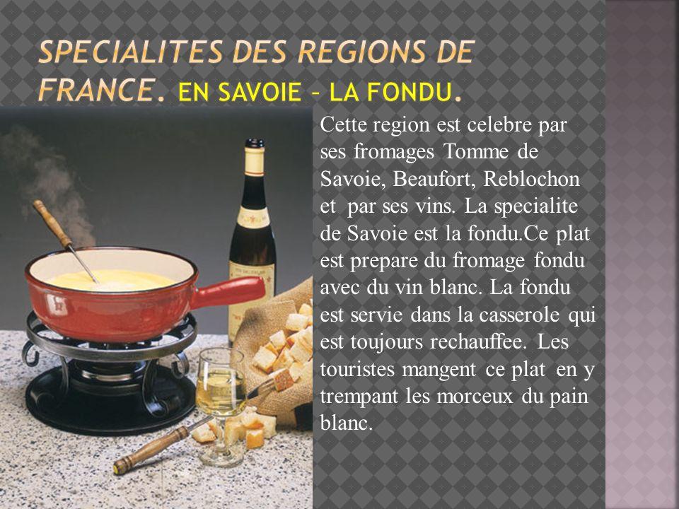Cette region est celebre par ses fromages Tomme de Savoie, Beaufort, Reblochon et par ses vins. La specialite de Savoie est la fondu.Ce plat est prepa