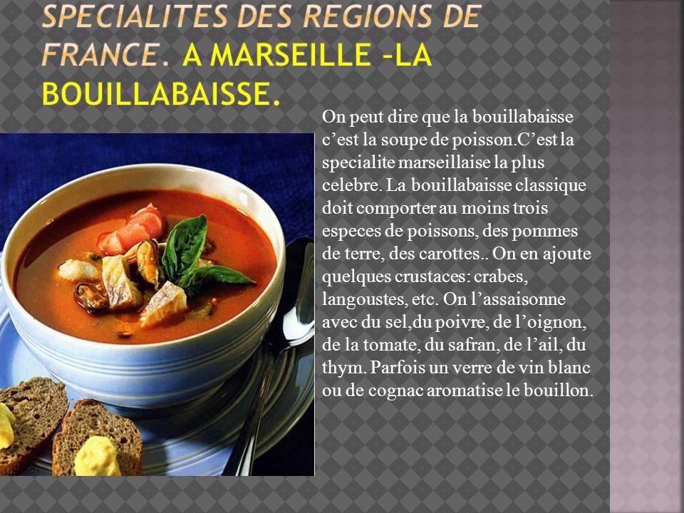 On peut dire que la bouillabaisse cest la soupe de poisson.Cest la specialite marseillaise la plus celebre. La bouillabaisse classique doit comporter