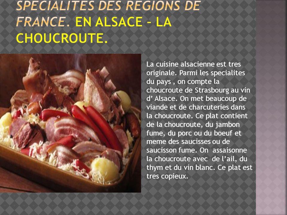 La cuisine alsacienne est tres originale. Parmi les specialites du pays, on compte la choucroute de Strasbourg au vin d Alsace. On met beaucoup de via