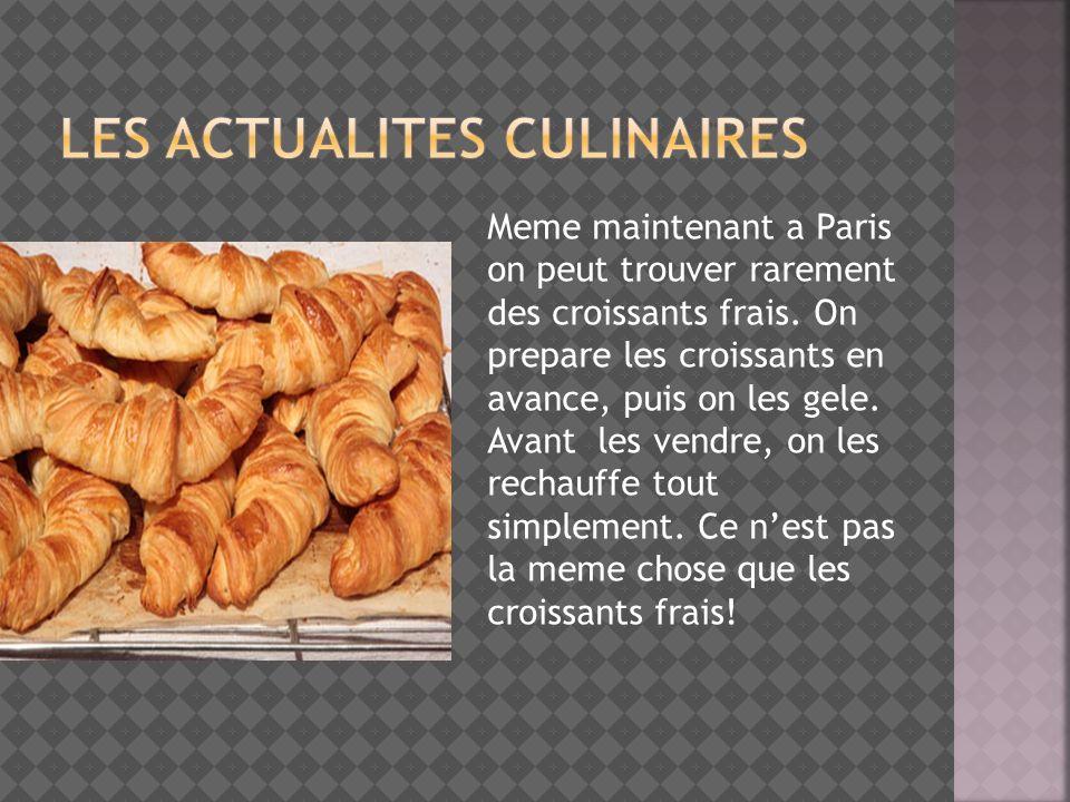 Meme maintenant a Paris on peut trouver rarement des croissants frais. On prepare les croissants en avance, puis on les gele. Avant les vendre, on les