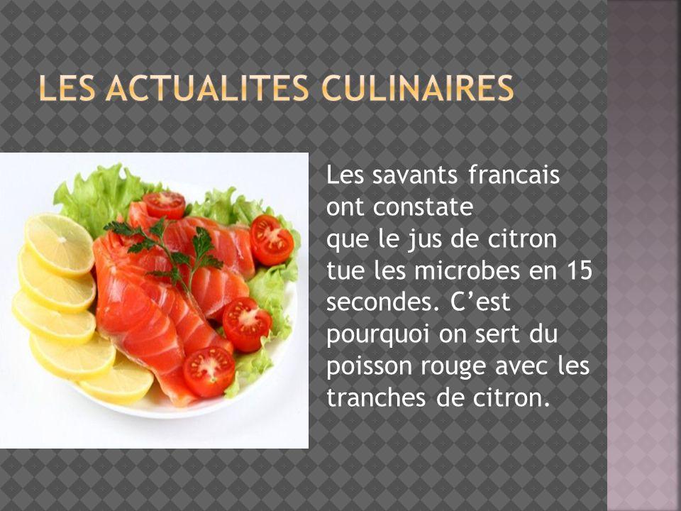 Les savants francais ont constate que le jus de citron tue les microbes en 15 secondes. Cest pourquoi on sert du poisson rouge avec les tranches de ci