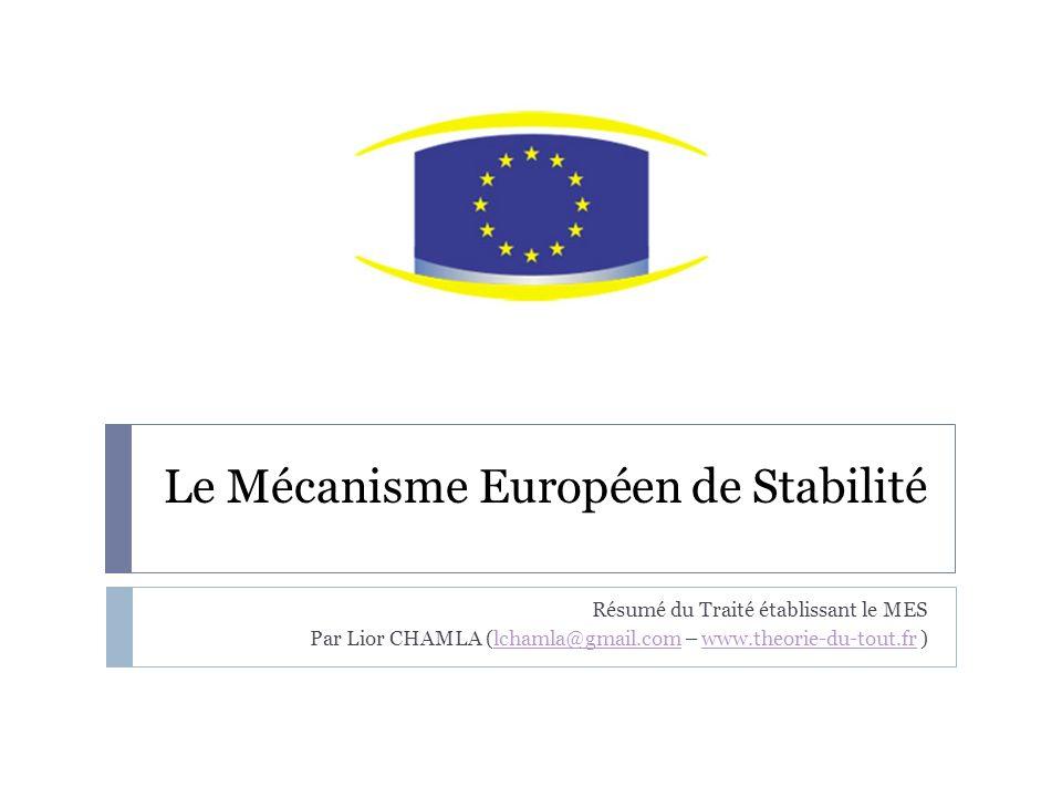 Le Mécanisme Européen de Stabilité Résumé du Traité établissant le MES Par Lior CHAMLA (lchamla@gmail.com – www.theorie-du-tout.fr )lchamla@gmail.comwww.theorie-du-tout.fr