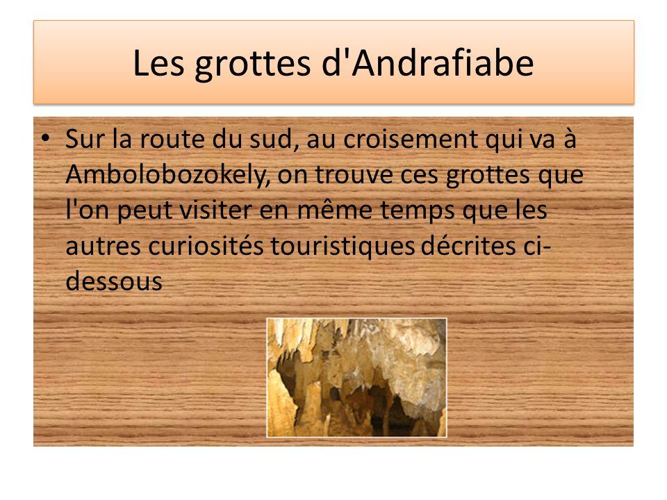 Les grottes d'Andrafiabe Sur la route du sud, au croisement qui va à Ambolobozokely, on trouve ces grottes que l'on peut visiter en même temps que les