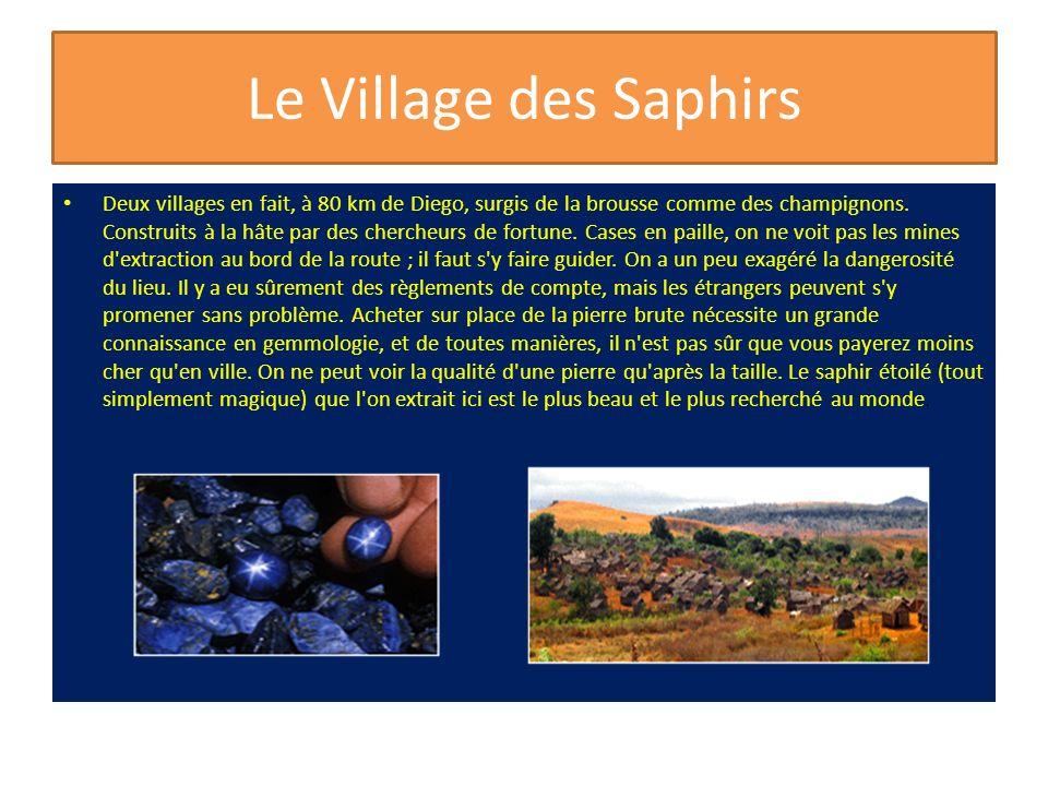 Le Village des Saphirs Deux villages en fait, à 80 km de Diego, surgis de la brousse comme des champignons. Construits à la hâte par des chercheurs de