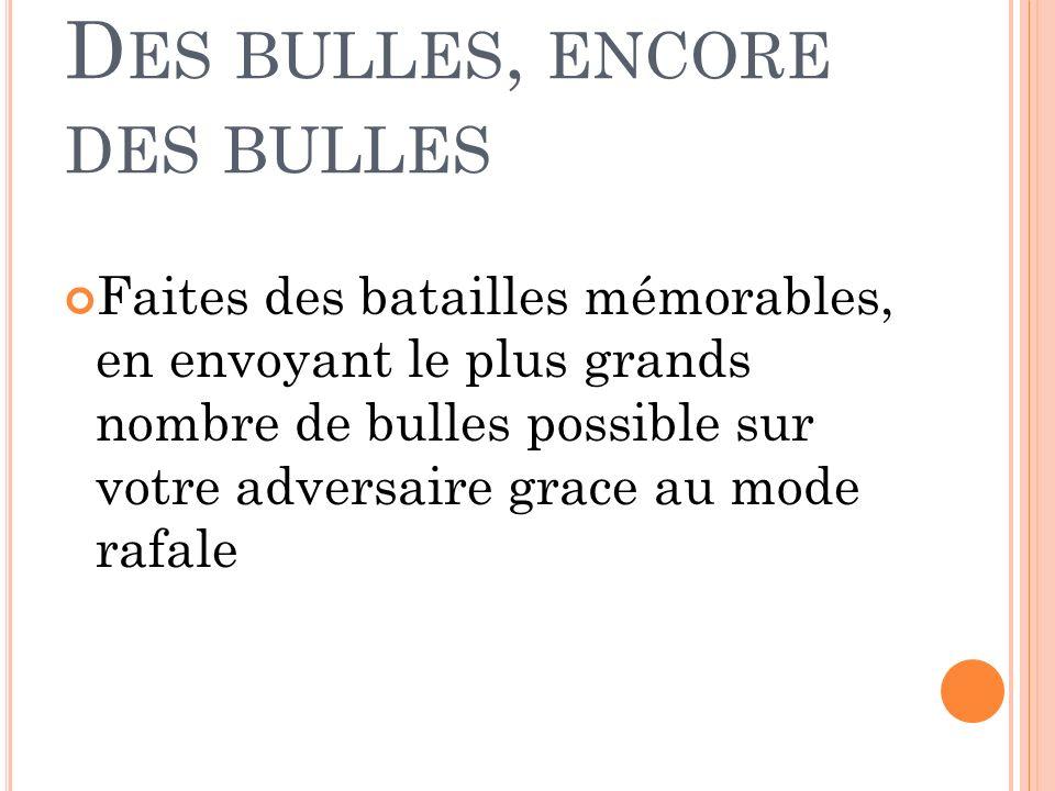 D ES BULLES, ENCORE DES BULLES Faites des batailles mémorables, en envoyant le plus grands nombre de bulles possible sur votre adversaire grace au mode rafale