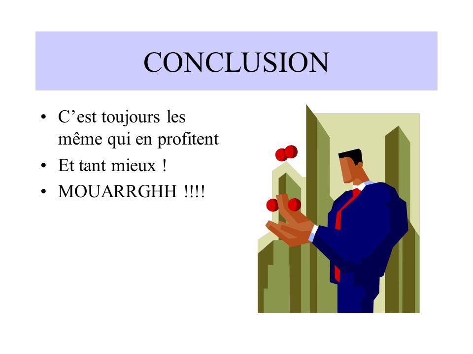 CONCLUSION Cest toujours les même qui en profitent Et tant mieux ! MOUARRGHH !!!!