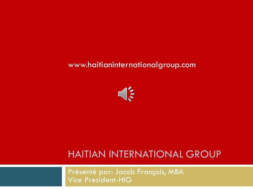 HAITIAN INTERNATIONAL GROUP Présenté par: Jacob François, MBA Vice President-HIG www.haitianinternationalgroup.com