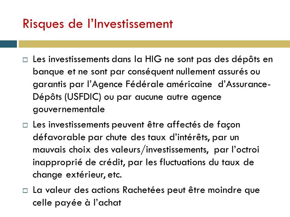 Risques de lInvestissement Les investissements dans la HIG ne sont pas des dépôts en banque et ne sont par conséquent nullement assurés ou garantis par lAgence Fédérale américaine dAssurance- Dépôts (USFDIC) ou par aucune autre agence gouvernementale Les investissements peuvent être affectés de façon défavorable par chute des taux dintérêts, par un mauvais choix des valeurs/investissements, par loctroi inapproprié de crédit, par les fluctuations du taux de change extérieur, etc.