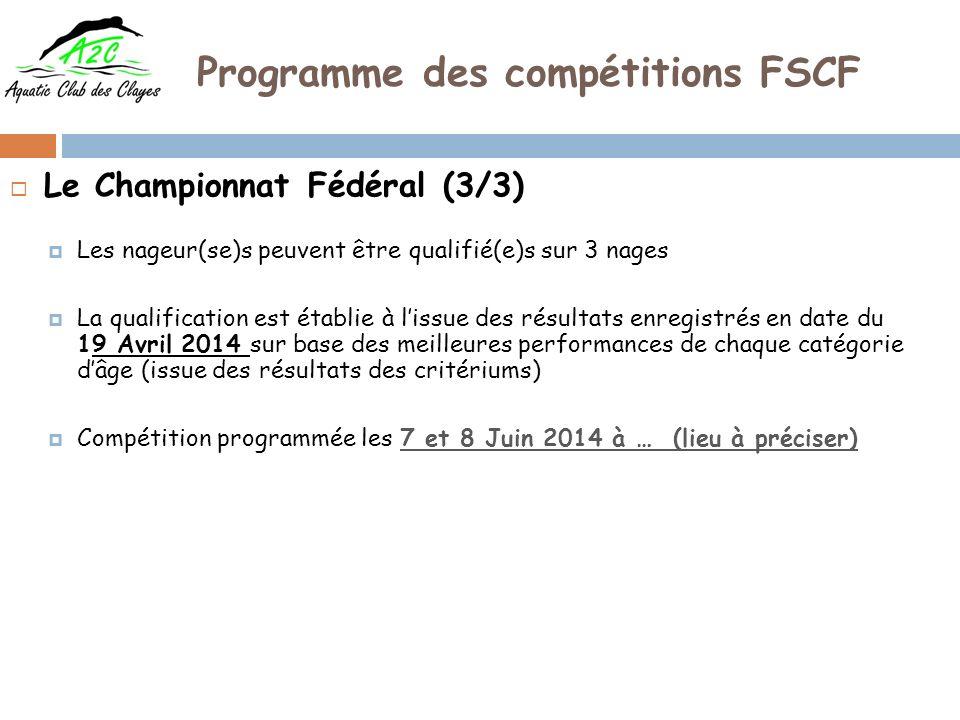 Programme des compétitions FSCF Le Championnat Fédéral (3/3) Les nageur(se)s peuvent être qualifié(e)s sur 3 nages La qualification est établie à lissue des résultats enregistrés en date du 19 Avril 2014 sur base des meilleures performances de chaque catégorie dâge (issue des résultats des critériums) Compétition programmée les 7 et 8 Juin 2014 à … (lieu à préciser)