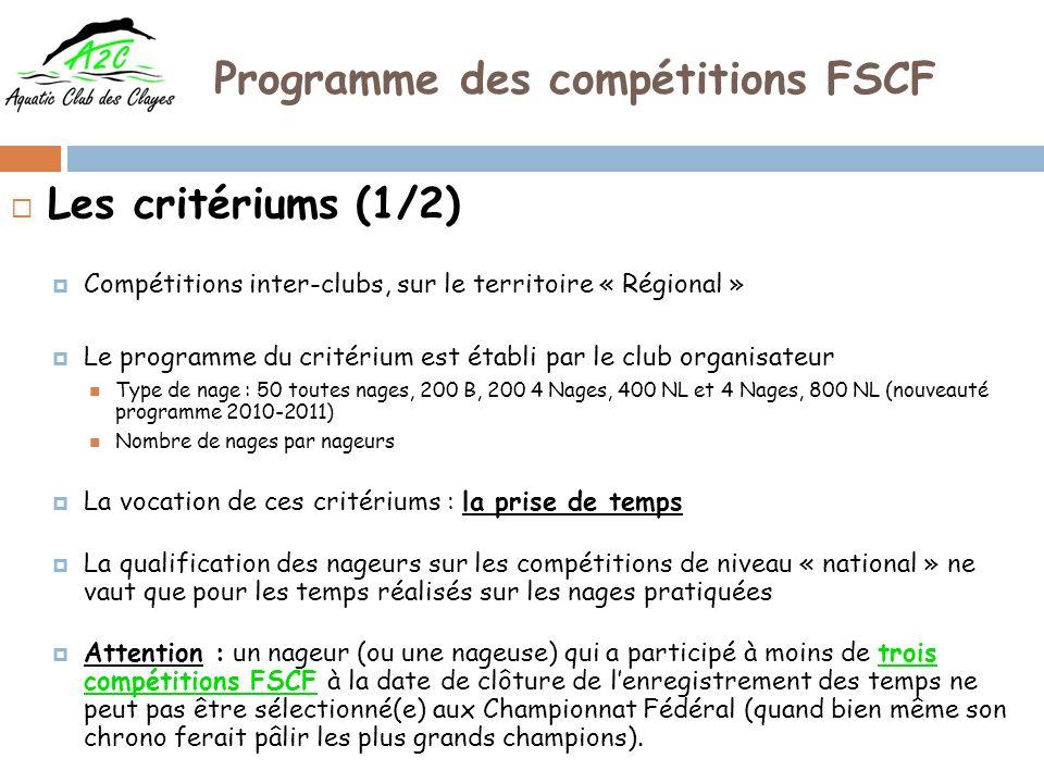 Programme des compétitions FSCF Les critériums (1/2) Compétitions inter-clubs, sur le territoire « Régional » Le programme du critérium est établi par le club organisateur Type de nage : 50 toutes nages, 200 B, 200 4 Nages, 400 NL et 4 Nages, 800 NL (nouveauté programme 2010-2011) Nombre de nages par nageurs La vocation de ces critériums : la prise de temps La qualification des nageurs sur les compétitions de niveau « national » ne vaut que pour les temps réalisés sur les nages pratiquées Attention : un nageur (ou une nageuse) qui a participé à moins de trois compétitions FSCF à la date de clôture de lenregistrement des temps ne peut pas être sélectionné(e) aux Championnat Fédéral (quand bien même son chrono ferait pâlir les plus grands champions).