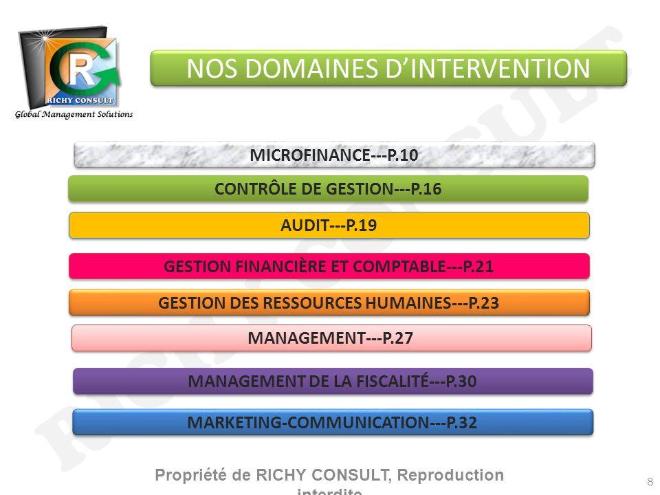 RICHY CONSULT Global Management Solutions GESTION DES RESSOURCES HUMAINES---P.23 GESTION FINANCIÈRE ET COMPTABLE---P.21 CONTRÔLE DE GESTION---P.16 AUDIT---P.19 MANAGEMENT DE LA FISCALITÉ---P.30 MANAGEMENT---P.27 MARKETING-COMMUNICATION---P.32 MICROFINANCE---P.10 NOS DOMAINES DINTERVENTION 8 Propriété de RICHY CONSULT, Reproduction interdite