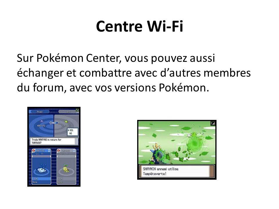Centre Wi-Fi Sur Pokémon Center, vous pouvez aussi échanger et combattre avec dautres membres du forum, avec vos versions Pokémon.