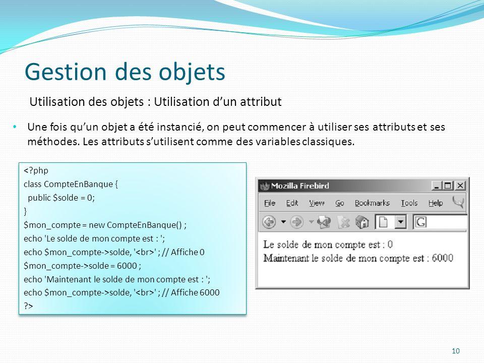 Gestion des objets 10 Utilisation des objets : Utilisation dun attribut Une fois quun objet a été instancié, on peut commencer à utiliser ses attributs et ses méthodes.